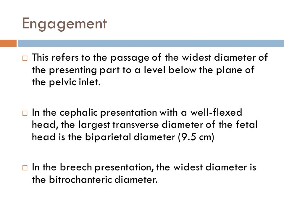Engagement  This refers to the passage of the widest diameter of the presenting part to a level below the plane of the pelvic inlet.  In the cephali