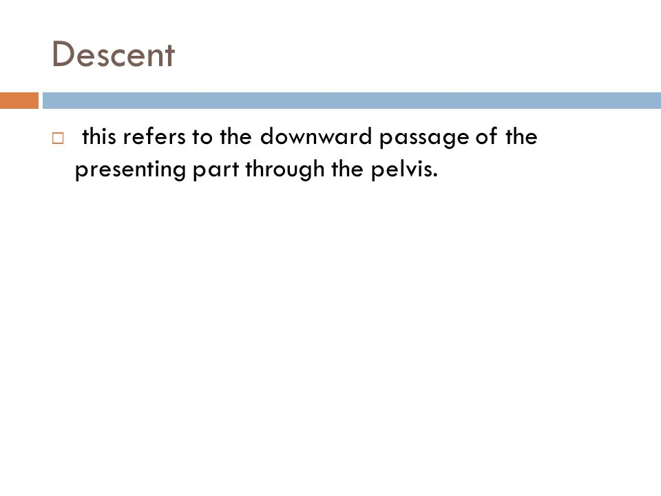 Descent  this refers to the downward passage of the presenting part through the pelvis.