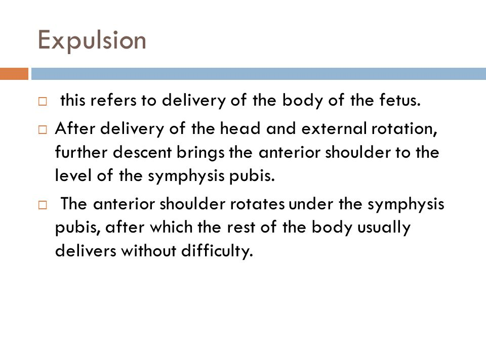 Expulsion  this refers to delivery of the body of the fetus.  After delivery of the head and external rotation, further descent brings the anterior