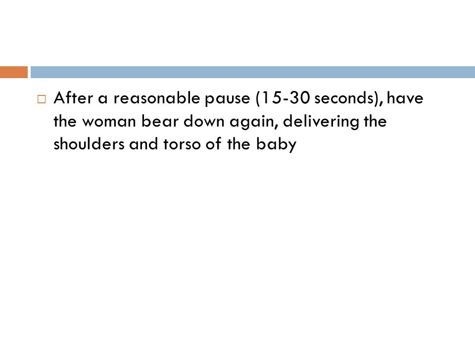  After a reasonable pause (15-30 seconds), have the woman bear down again, delivering the shoulders and torso of the baby
