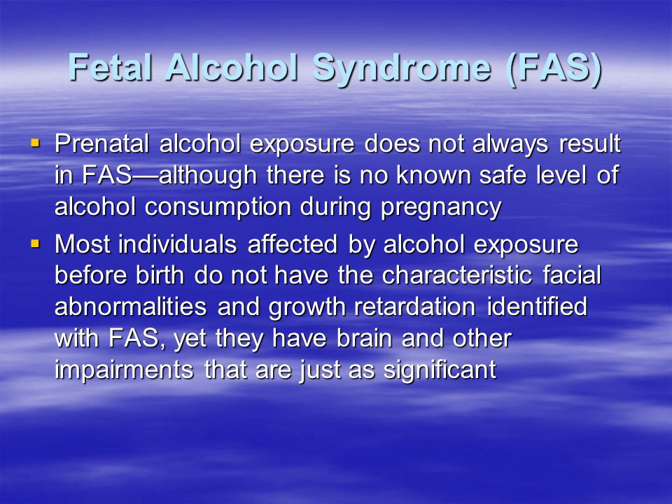 Fetal Alcohol Syndrome (FAS)  Prenatal alcohol exposure does not always result in FAS—although there is no known safe level of alcohol consumption during pregnancy  Most individuals affected by alcohol exposure before birth do not have the characteristic facial abnormalities and growth retardation identified with FAS, yet they have brain and other impairments that are just as significant