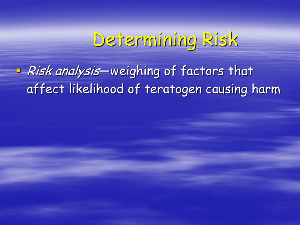 Determining Risk  Risk analysis—weighing of factors that affect likelihood of teratogen causing harm