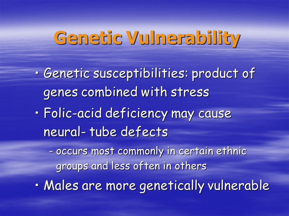 Genetic Vulnerability Genetic susceptibilities: product of genes combined with stressGenetic susceptibilities: product of genes combined with stress Folic-acid deficiency may cause neural- tube defectsFolic-acid deficiency may cause neural- tube defects -occurs most commonly in certain ethnic groups and less often in others Males are more genetically vulnerableMales are more genetically vulnerable