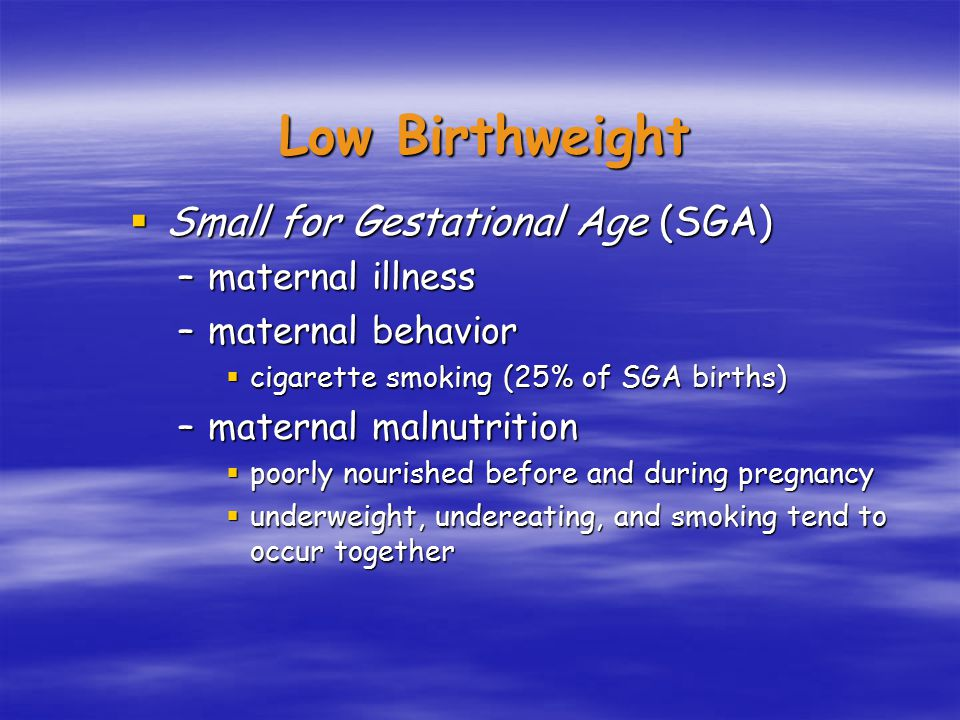  Small for Gestational Age (SGA) –maternal illness –maternal behavior  cigarette smoking (25% of SGA births) –maternal malnutrition  poorly nourished before and during pregnancy  underweight, undereating, and smoking tend to occur together Low Birthweight