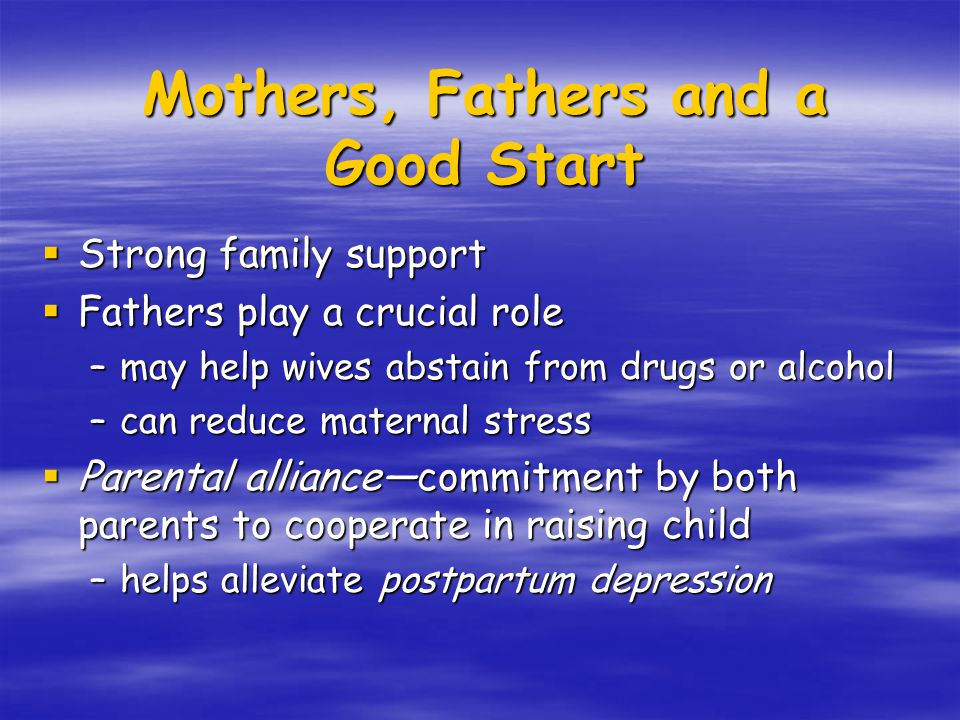  Strong family support  Fathers play a crucial role –may help wives abstain from drugs or alcohol –can reduce maternal stress  Parental alliance—commitment by both parents to cooperate in raising child –helps alleviate postpartum depression Mothers, Fathers and a Good Start
