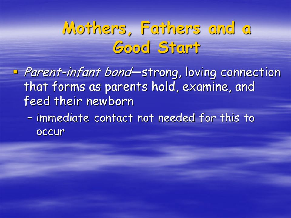  Parent-infant bond—strong, loving connection that forms as parents hold, examine, and feed their newborn –immediate contact not needed for this to occur Mothers, Fathers and a Good Start