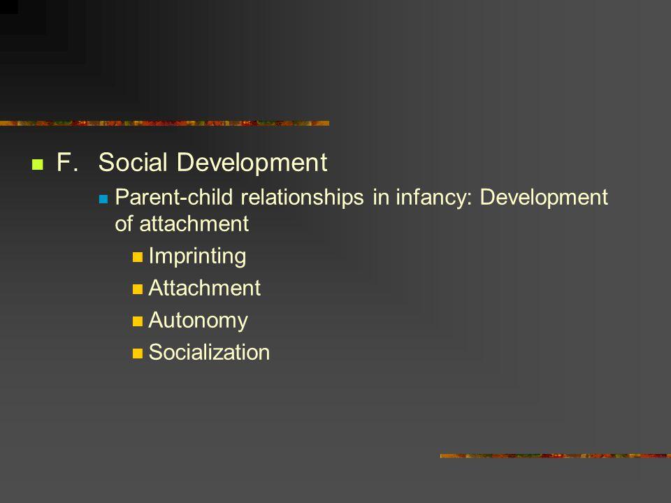 F.Social Development Parent-child relationships in infancy: Development of attachment Imprinting Attachment Autonomy Socialization