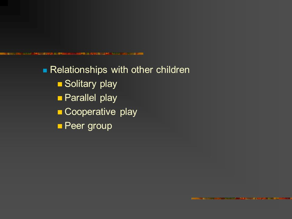 Relationships with other children Solitary play Parallel play Cooperative play Peer group