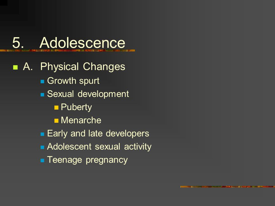 5.Adolescence A.Physical Changes Growth spurt Sexual development Puberty Menarche Early and late developers Adolescent sexual activity Teenage pregnancy