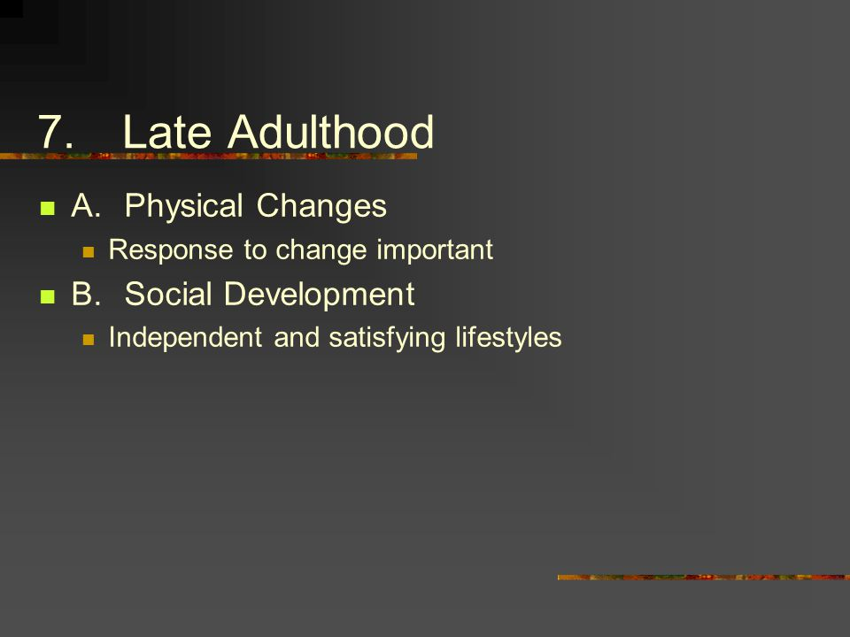 7.Late Adulthood A.Physical Changes Response to change important B.Social Development Independent and satisfying lifestyles