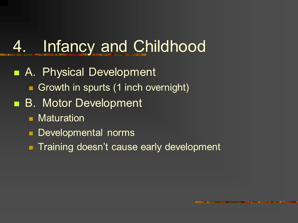 4.Infancy and Childhood A. Physical Development Growth in spurts (1 inch overnight) B.