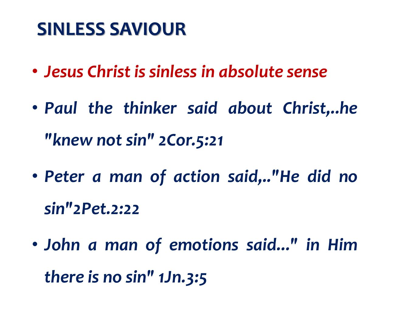 Jesus Christ is sinless in absolute sense Paul the thinker said about Christ,..he knew not sin 2Cor.5:21 Peter a man of action said,.. He did no sin 2Pet.2:22 John a man of emotions said... in Him there is no sin 1Jn.3:5 SINLESS SAVIOUR