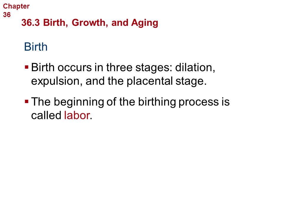 Human Reproduction and Development 36.3 Birth, Growth, and Aging Birth  Birth occurs in three stages: dilation, expulsion, and the placental stage. 