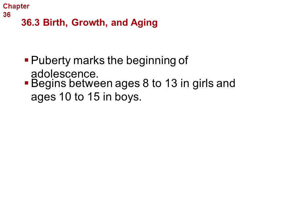 Human Reproduction and Development  Begins between ages 8 to 13 in girls and ages 10 to 15 in boys. 36.3 Birth, Growth, and Aging Chapter 36  Pubert