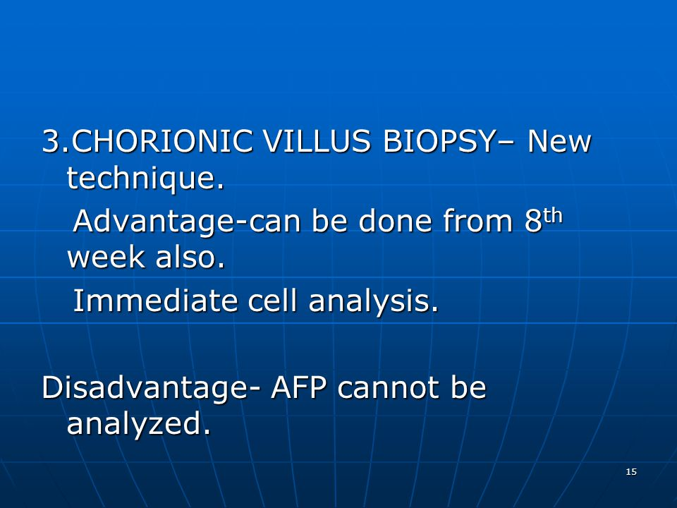 15 3.CHORIONIC VILLUS BIOPSY– New technique.Advantage-can be done from 8 th week also.