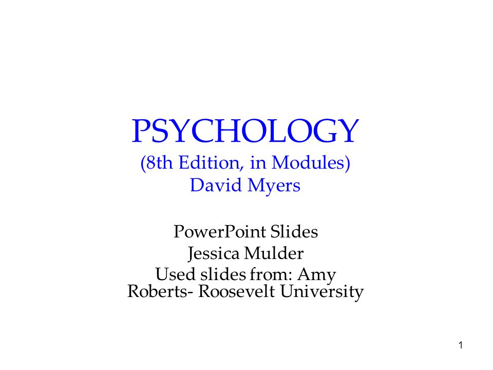 1 PSYCHOLOGY (8th Edition, in Modules) David Myers PowerPoint Slides Jessica Mulder Used slides from: Amy Roberts- Roosevelt University