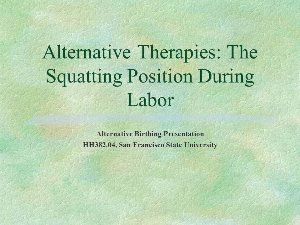 Alternative Therapies: The Squatting Position During Labor Alternative Birthing Presentation HH382.04, San Francisco State University