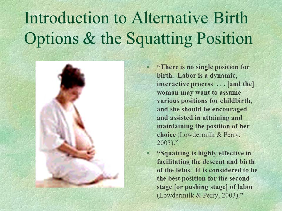 Squatting Position: Advantages §Decreases the amount of time mother pushes during labor §Reduces the necessity for forceps use on infant §Lessens the use of episiotomy to aid in labor, due to relax[ing] and stretch[ing] of the pelvic floor muscle § Shortens the depth of [mother's] birth canal § Increases pelvic diameter by 10+% § Encourages and strengthens the intensity of contractions, while relieving back pressure (Weiss, 2003) §Improves blood circulation of fetus §Improves health care practitioner's access to mother's perineum § May increase pelvis diameter by as much as two centimeters § Uses gravity to assist with birthing process(Perez, 2003)