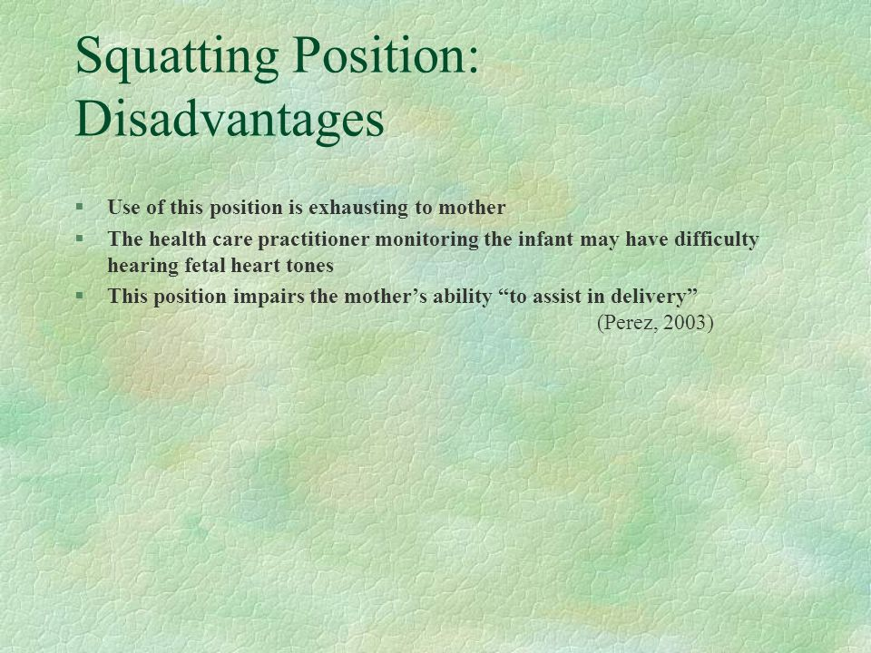 Positioning of the Mother § Women should assume a modified, supported squat until the fetal head is engaged, at which time a deep squat can be used (Lowdermilk & Perry, 2003). §A firm surface is required for this position, and the woman will need side support (Lowdermilk & Perry, 2003). §If the mother is interested in supporting herself, a squat bar can be attached to a birthing bed to allow for her to maintain the squatting position (Lowdermilk & Perry, 2003).