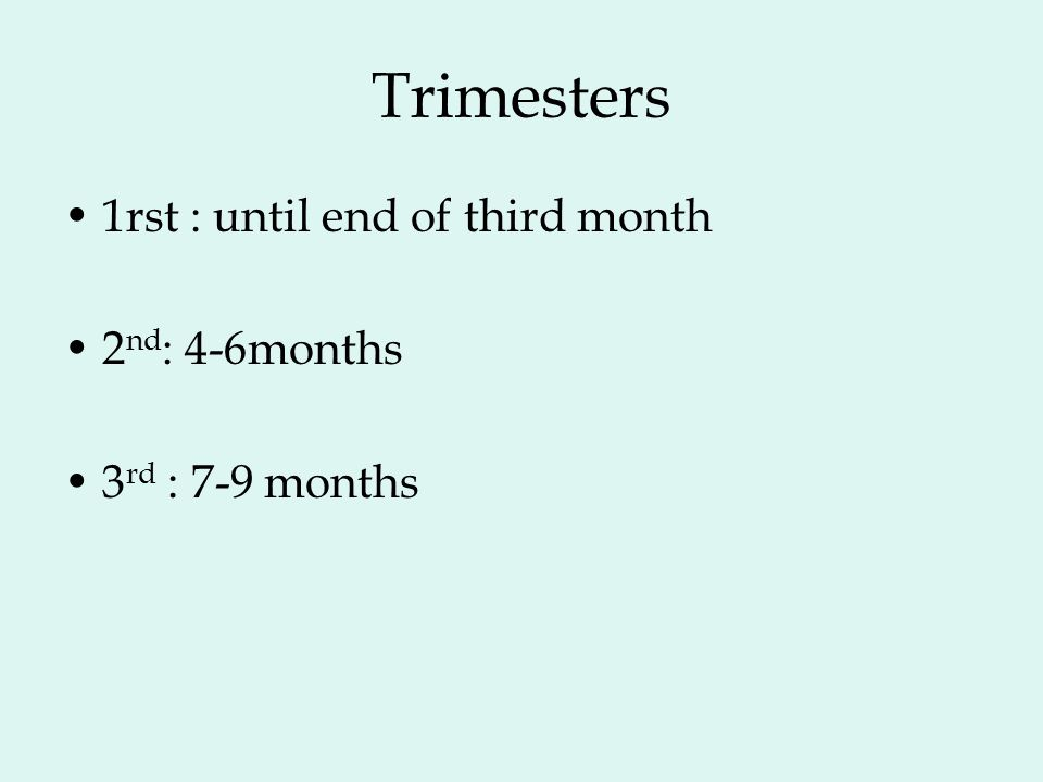 Trimesters 1rst : until end of third month 2 nd : 4-6months 3 rd : 7-9 months