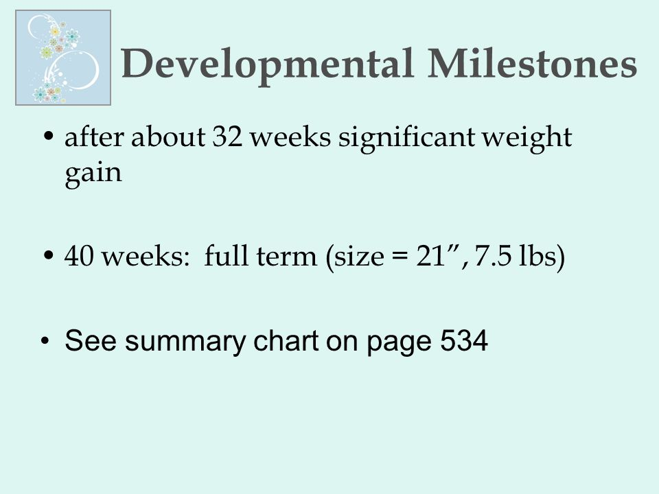 """Developmental Milestones after about 32 weeks significant weight gain 40 weeks: full term (size = 21"""", 7.5 lbs) See summary chart on page 534"""