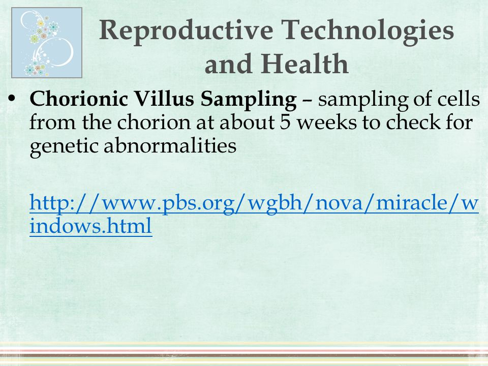 Reproductive Technologies and Health Chorionic Villus Sampling – sampling of cells from the chorion at about 5 weeks to check for genetic abnormalitie
