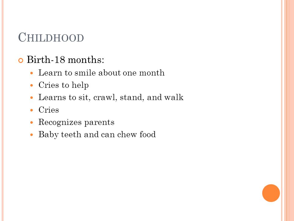 C HILDHOOD Birth-18 months: Learn to smile about one month Cries to help Learns to sit, crawl, stand, and walk Cries Recognizes parents Baby teeth and can chew food