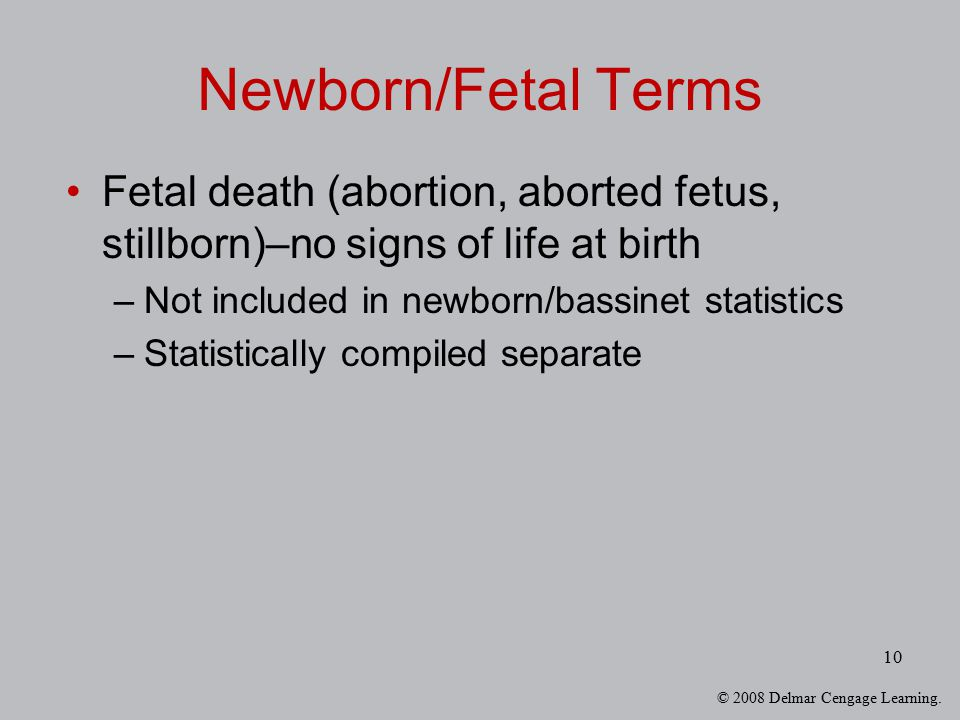 © 2008 Delmar Cengage Learning. 10 Newborn/Fetal Terms Fetal death (abortion, aborted fetus, stillborn)–no signs of life at birth –Not included in new
