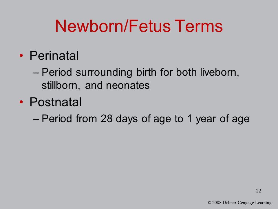 © 2008 Delmar Cengage Learning. 12 Newborn/Fetus Terms Perinatal –Period surrounding birth for both liveborn, stillborn, and neonates Postnatal –Perio