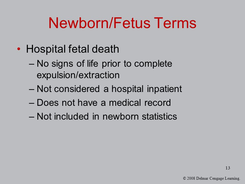 © 2008 Delmar Cengage Learning. 13 Newborn/Fetus Terms Hospital fetal death –No signs of life prior to complete expulsion/extraction –Not considered a