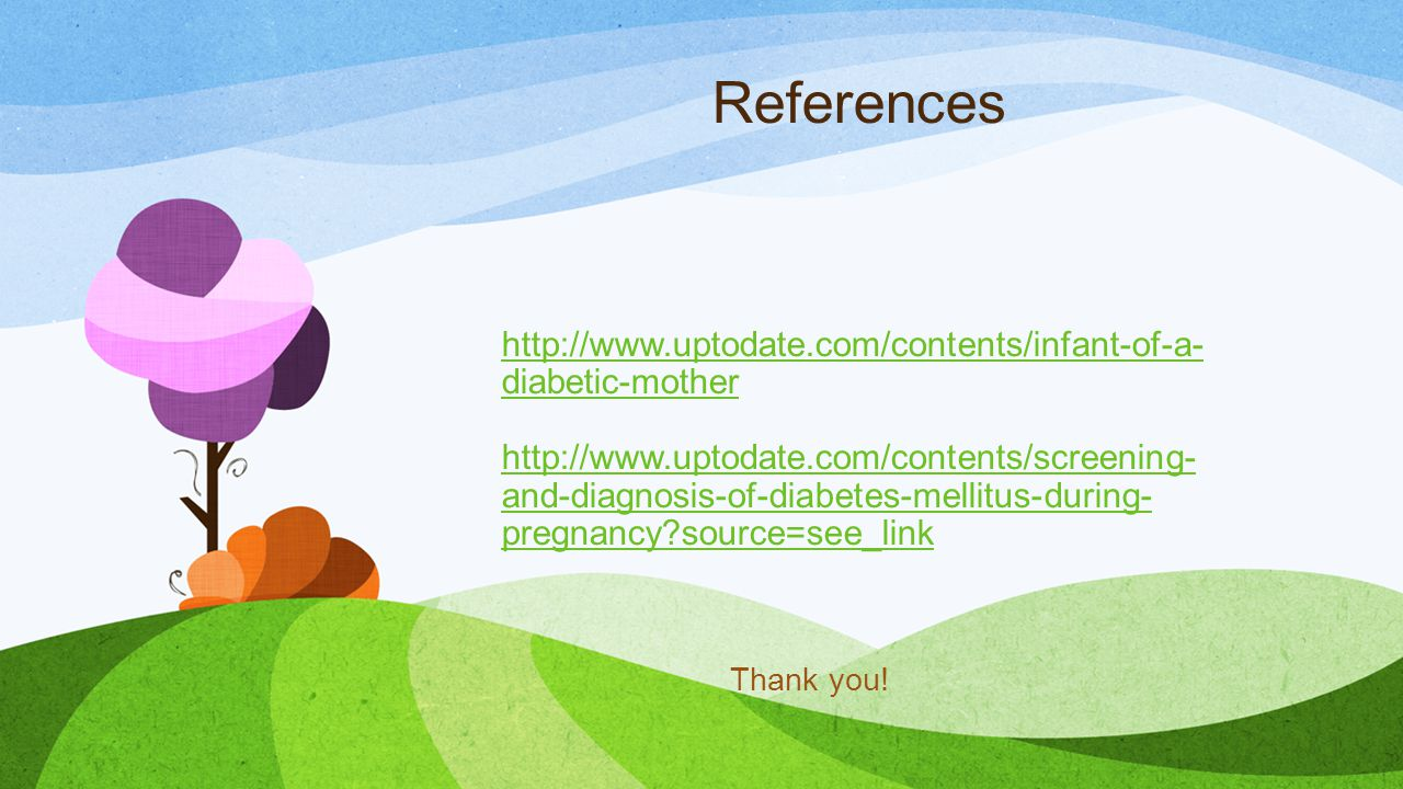 References http://www.uptodate.com/contents/infant-of-a- diabetic-mother http://www.uptodate.com/contents/screening- and-diagnosis-of-diabetes-mellitus-during- pregnancy source=see_link http://www.uptodate.com/contents/infant-of-a- diabetic-mother http://www.uptodate.com/contents/screening- and-diagnosis-of-diabetes-mellitus-during- pregnancy source=see_link Thank you!