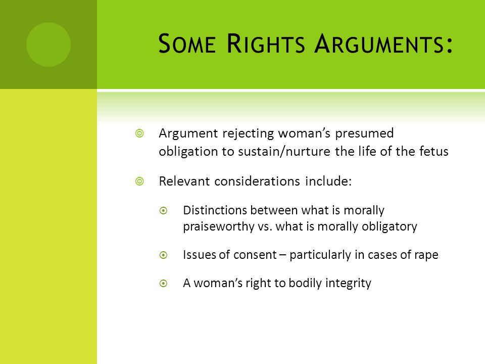 S OME R IGHTS A RGUMENTS :  Argument rejecting woman's presumed obligation to sustain/nurture the life of the fetus  Relevant considerations include:  Distinctions between what is morally praiseworthy vs.