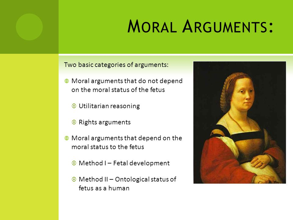 M ORAL A RGUMENTS : Two basic categories of arguments:  Moral arguments that do not depend on the moral status of the fetus  Utilitarian reasoning  Rights arguments  Moral arguments that depend on the moral status to the fetus  Method I – Fetal development  Method II – Ontological status of fetus as a human