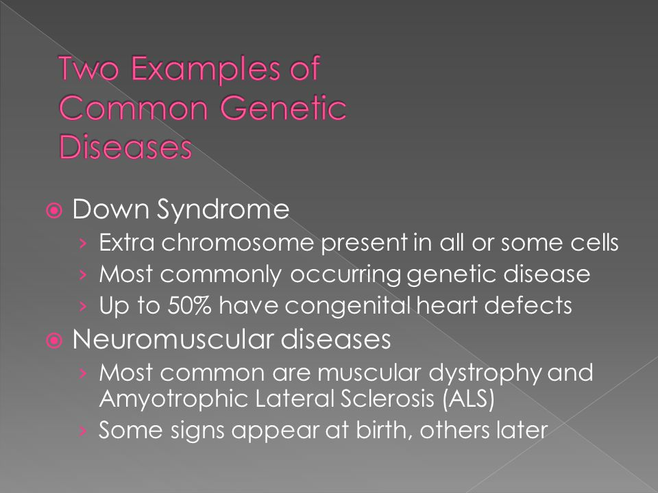  Down Syndrome › Extra chromosome present in all or some cells › Most commonly occurring genetic disease › Up to 50% have congenital heart defects  Neuromuscular diseases › Most common are muscular dystrophy and Amyotrophic Lateral Sclerosis (ALS) › Some signs appear at birth, others later