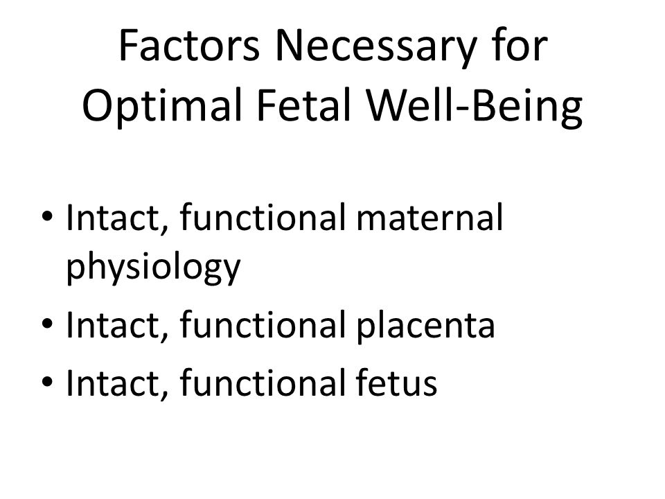 Factors Necessary for Optimal Fetal Well-Being Intact, functional maternal physiology Intact, functional placenta Intact, functional fetus