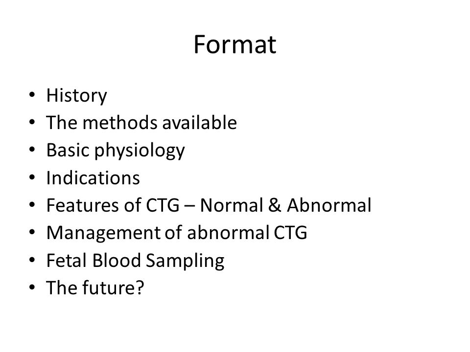 Format History The methods available Basic physiology Indications Features of CTG – Normal & Abnormal Management of abnormal CTG Fetal Blood Sampling