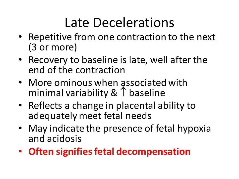 Late Decelerations Repetitive from one contraction to the next (3 or more) Recovery to baseline is late, well after the end of the contraction More om