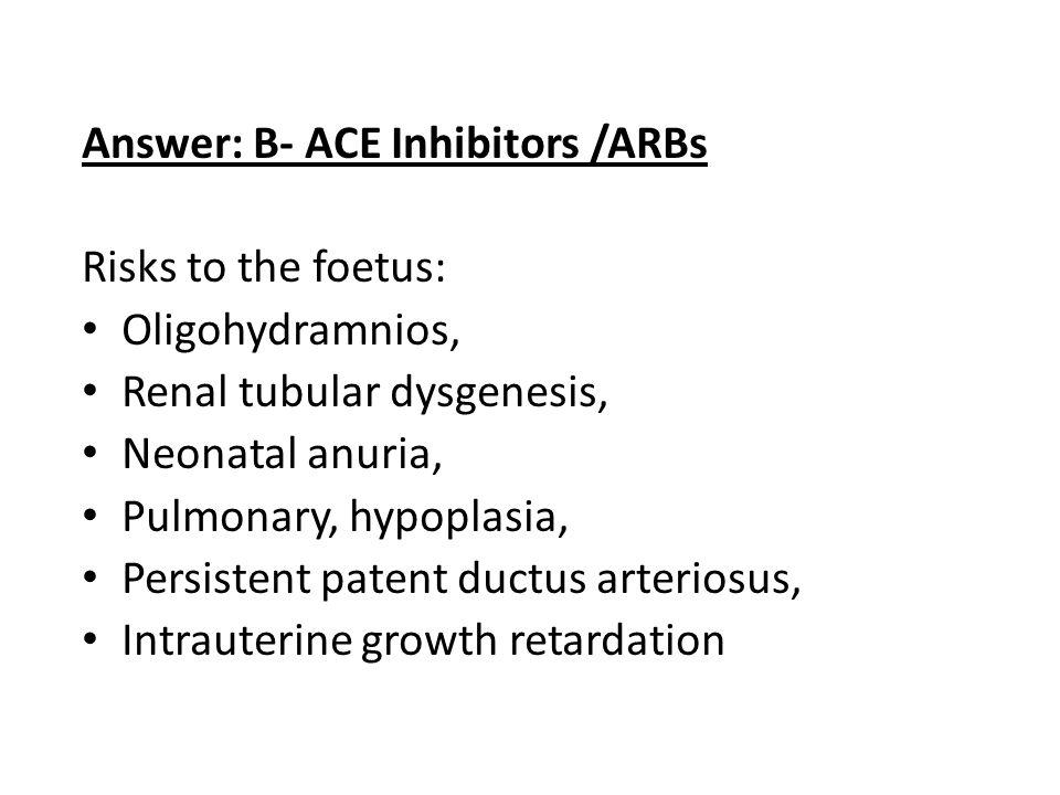 Answer: B- ACE Inhibitors /ARBs Risks to the foetus: Oligohydramnios, Renal tubular dysgenesis, Neonatal anuria, Pulmonary, hypoplasia, Persistent patent ductus arteriosus, Intrauterine growth retardation