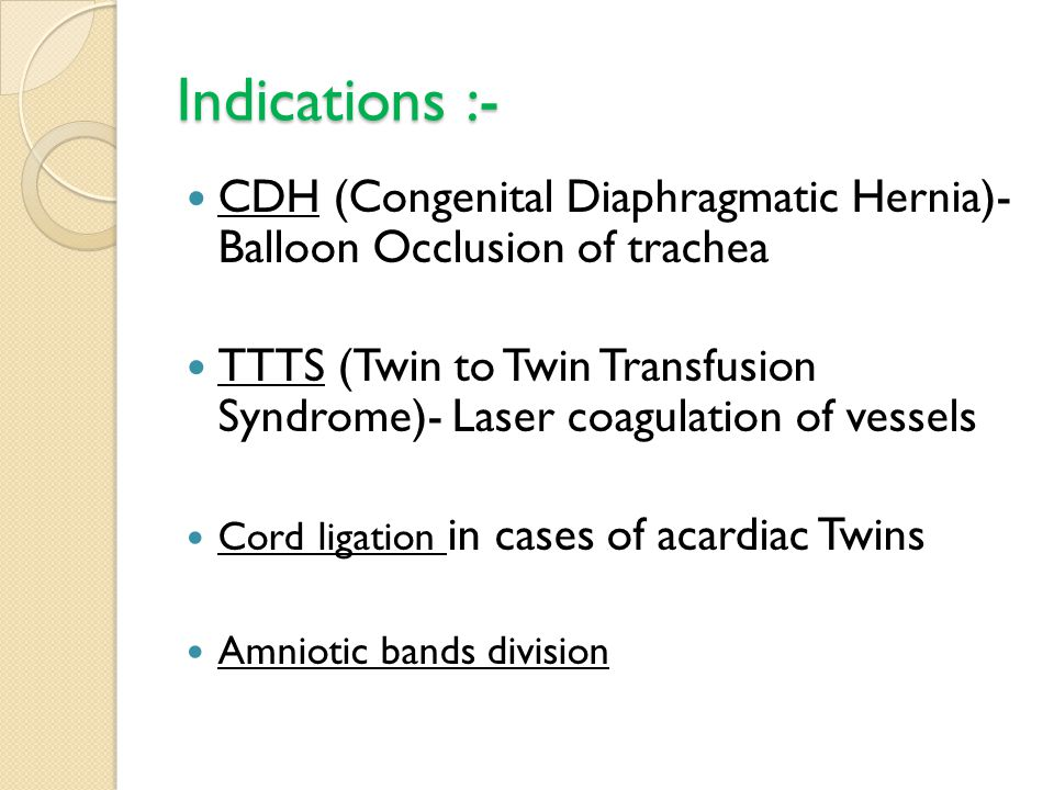 Indications :- CDH (Congenital Diaphragmatic Hernia)- Balloon Occlusion of trachea TTTS (Twin to Twin Transfusion Syndrome)- Laser coagulation of vessels Cord ligation in cases of acardiac Twins Amniotic bands division