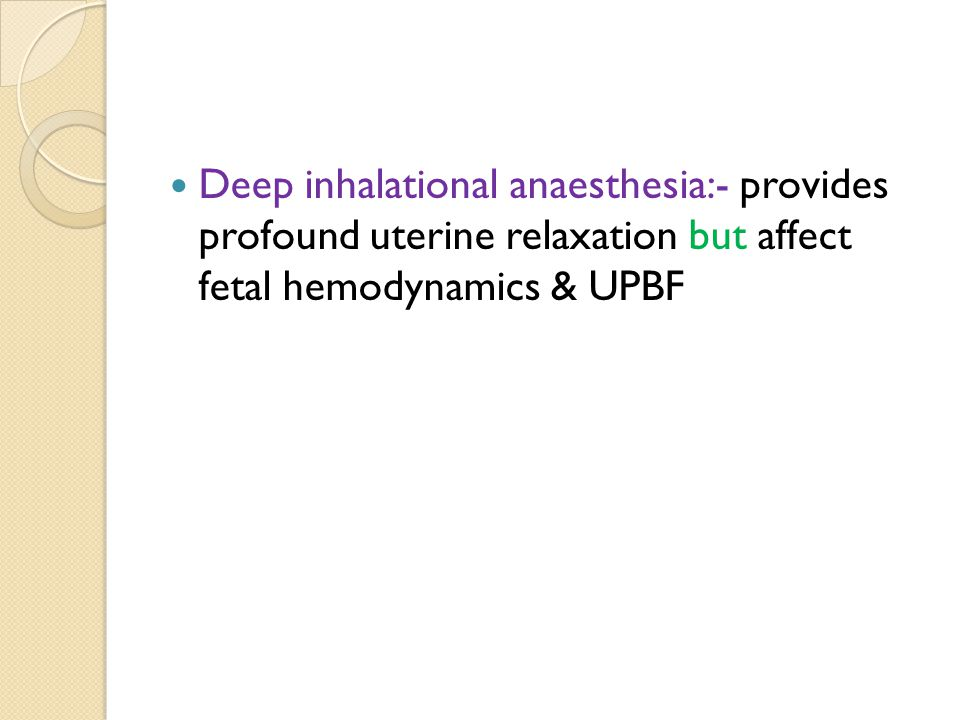 Deep inhalational anaesthesia:- provides profound uterine relaxation but affect fetal hemodynamics & UPBF