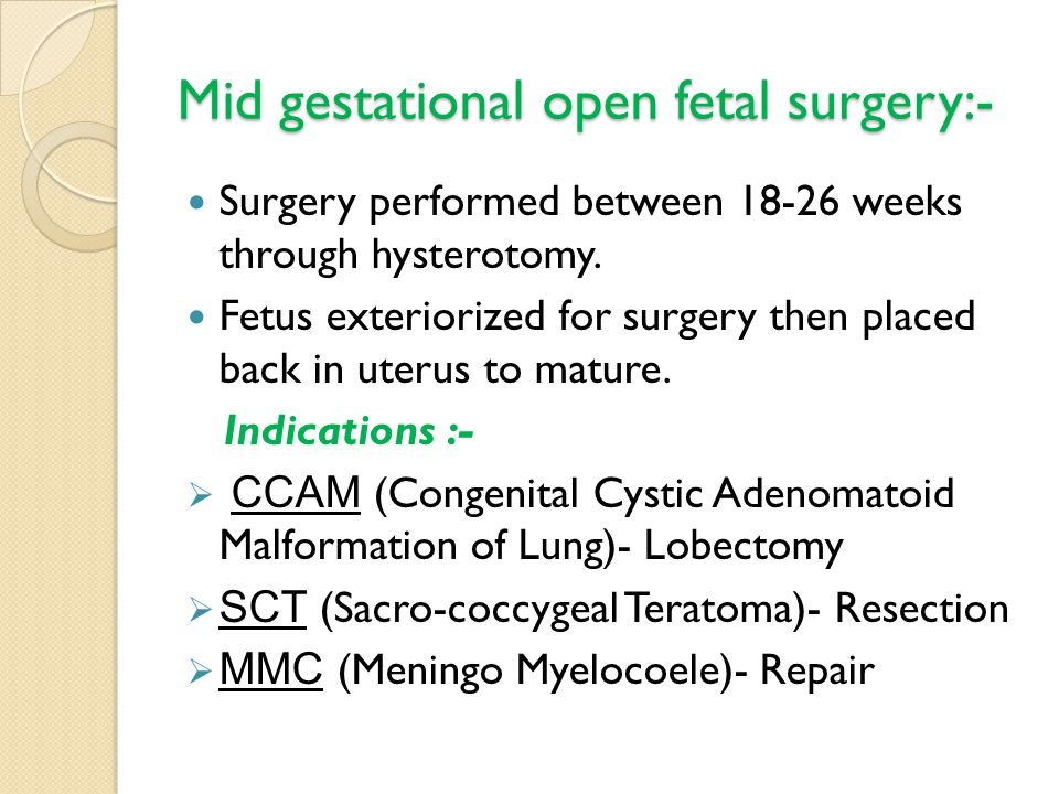 Mid gestational open fetal surgery:- Surgery performed between 18-26 weeks through hysterotomy. Fetus exteriorized for surgery then placed back in ute