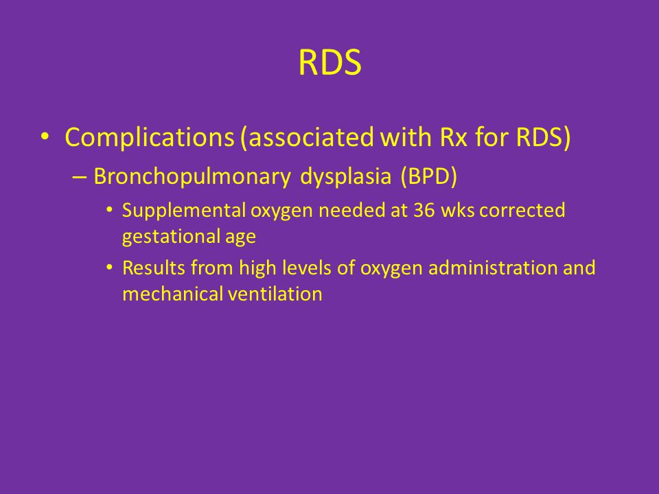 RDS Complications (associated with Rx for RDS) – Bronchopulmonary dysplasia (BPD) Supplemental oxygen needed at 36 wks corrected gestational age Results from high levels of oxygen administration and mechanical ventilation