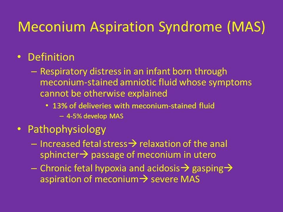 Meconium Aspiration Syndrome (MAS) Definition – Respiratory distress in an infant born through meconium-stained amniotic fluid whose symptoms cannot be otherwise explained 13% of deliveries with meconium-stained fluid – 4-5% develop MAS Pathophysiology – Increased fetal stress  relaxation of the anal sphincter  passage of meconium in utero – Chronic fetal hypoxia and acidosis  gasping  aspiration of meconium  severe MAS