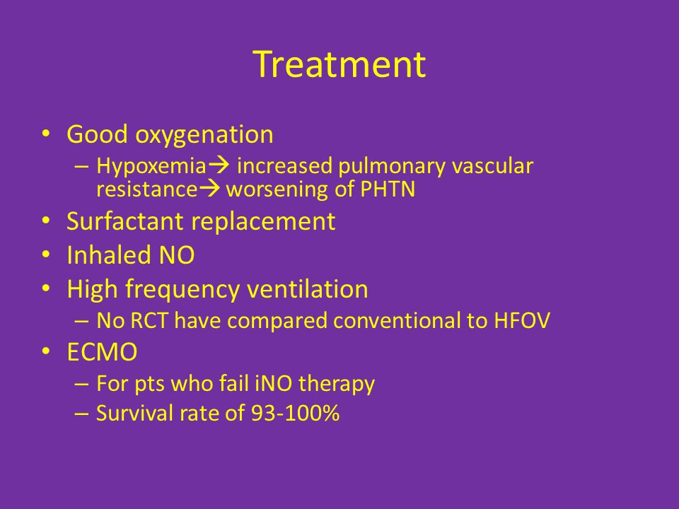 Treatment Good oxygenation – Hypoxemia  increased pulmonary vascular resistance  worsening of PHTN Surfactant replacement Inhaled NO High frequency ventilation – No RCT have compared conventional to HFOV ECMO – For pts who fail iNO therapy – Survival rate of 93-100%
