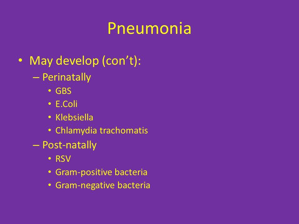 Pneumonia May develop (con't): – Perinatally GBS E.Coli Klebsiella Chlamydia trachomatis – Post-natally RSV Gram-positive bacteria Gram-negative bacteria