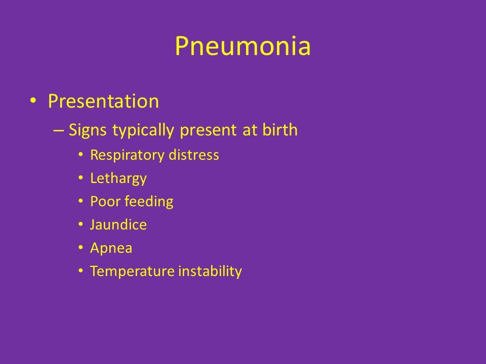 Pneumonia Presentation – Signs typically present at birth Respiratory distress Lethargy Poor feeding Jaundice Apnea Temperature instability