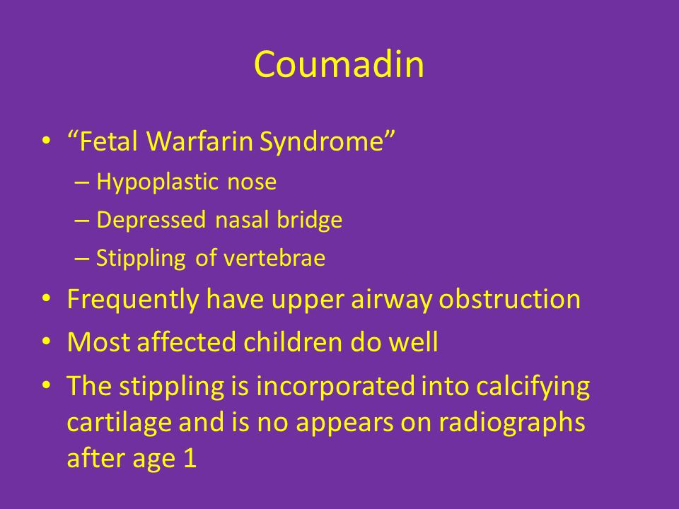Coumadin Fetal Warfarin Syndrome – Hypoplastic nose – Depressed nasal bridge – Stippling of vertebrae Frequently have upper airway obstruction Most affected children do well The stippling is incorporated into calcifying cartilage and is no appears on radiographs after age 1
