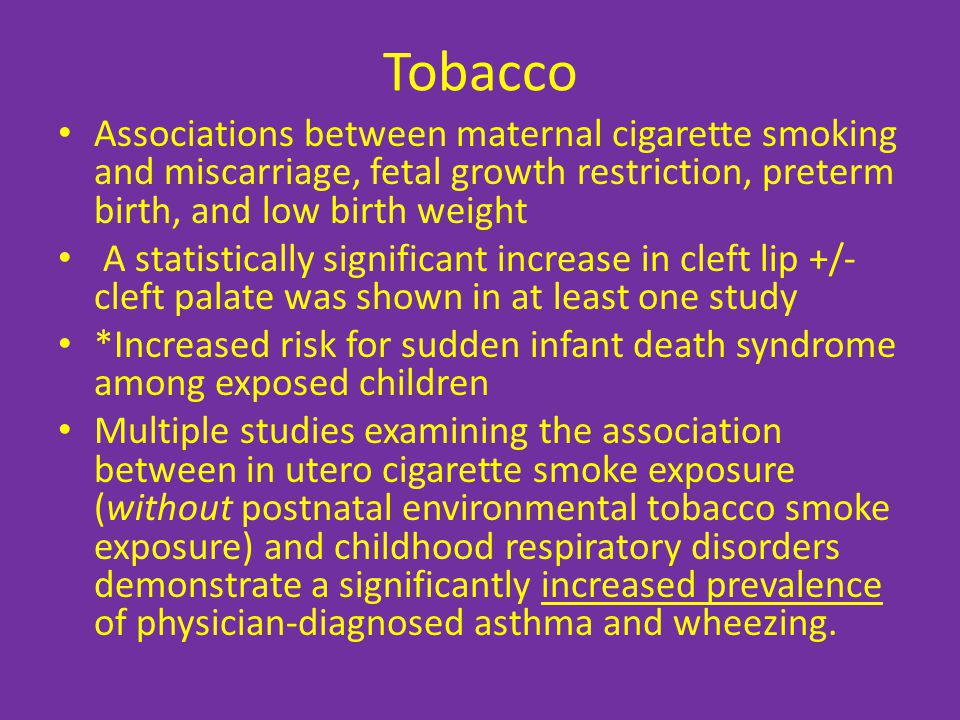 Tobacco Associations between maternal cigarette smoking and miscarriage, fetal growth restriction, preterm birth, and low birth weight A statistically significant increase in cleft lip +/- cleft palate was shown in at least one study *Increased risk for sudden infant death syndrome among exposed children Multiple studies examining the association between in utero cigarette smoke exposure (without postnatal environmental tobacco smoke exposure) and childhood respiratory disorders demonstrate a significantly increased prevalence of physician-diagnosed asthma and wheezing.