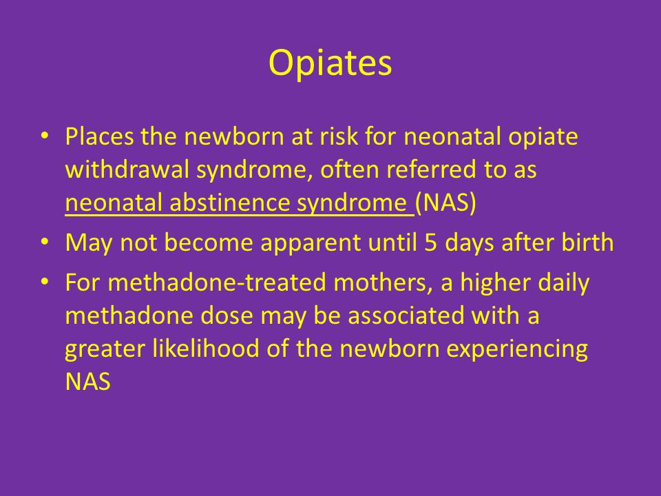 Opiates Places the newborn at risk for neonatal opiate withdrawal syndrome, often referred to as neonatal abstinence syndrome (NAS) May not become apparent until 5 days after birth For methadone-treated mothers, a higher daily methadone dose may be associated with a greater likelihood of the newborn experiencing NAS