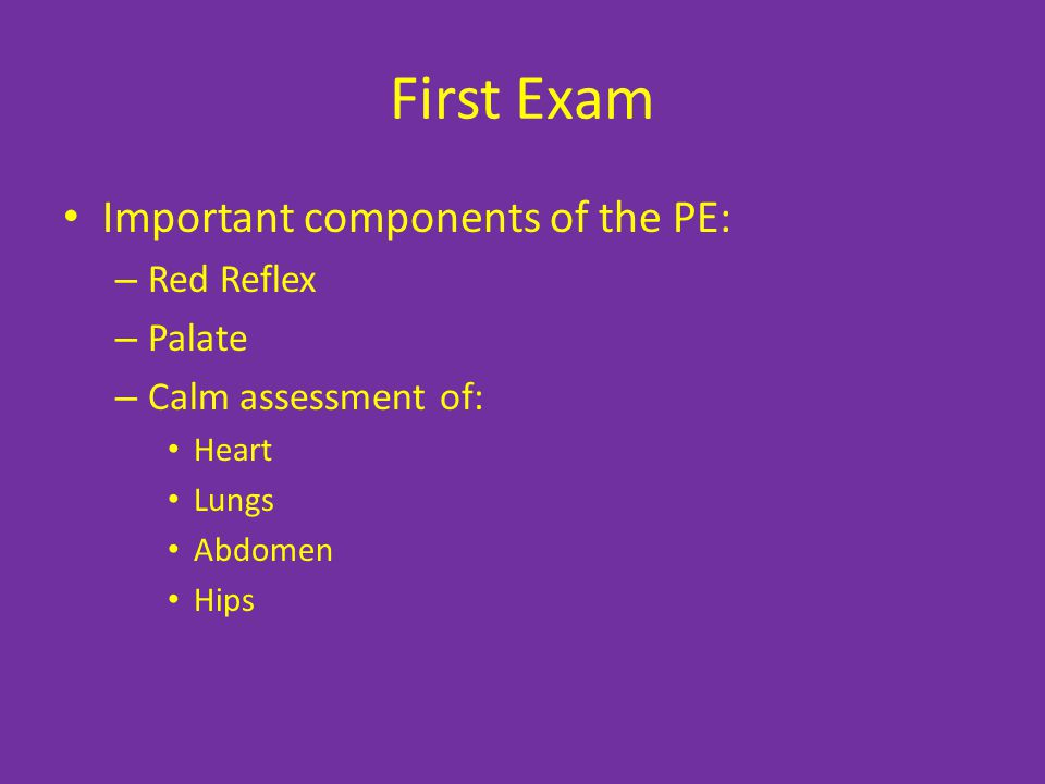 First Exam Important components of the PE: – Red Reflex – Palate – Calm assessment of: Heart Lungs Abdomen Hips